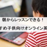朝からできる!子供向けオンライン英会話おすすめ9選